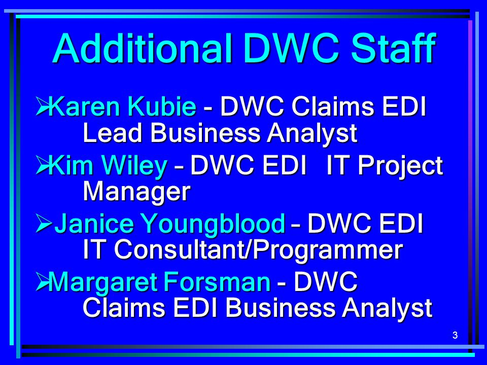 Additional DWC Staff Karen Kubie - DWC Claims EDI Lead Business Analyst. Kim Wiley – DWC EDI IT Project Manager.