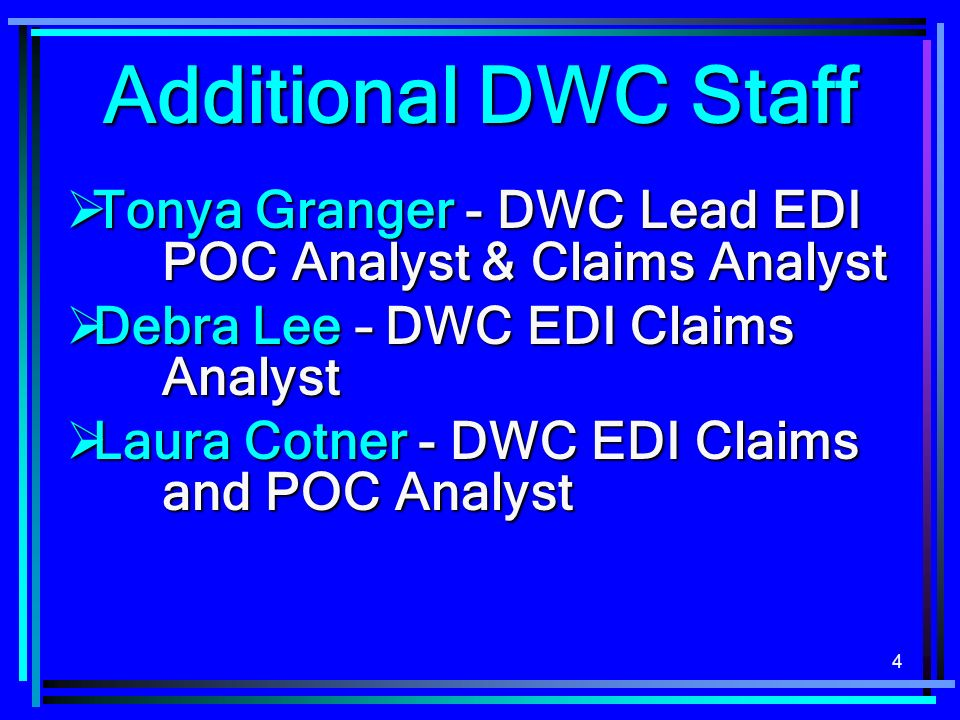 Additional DWC Staff Tonya Granger - DWC Lead EDI POC Analyst & Claims Analyst. Debra Lee – DWC EDI Claims Analyst.