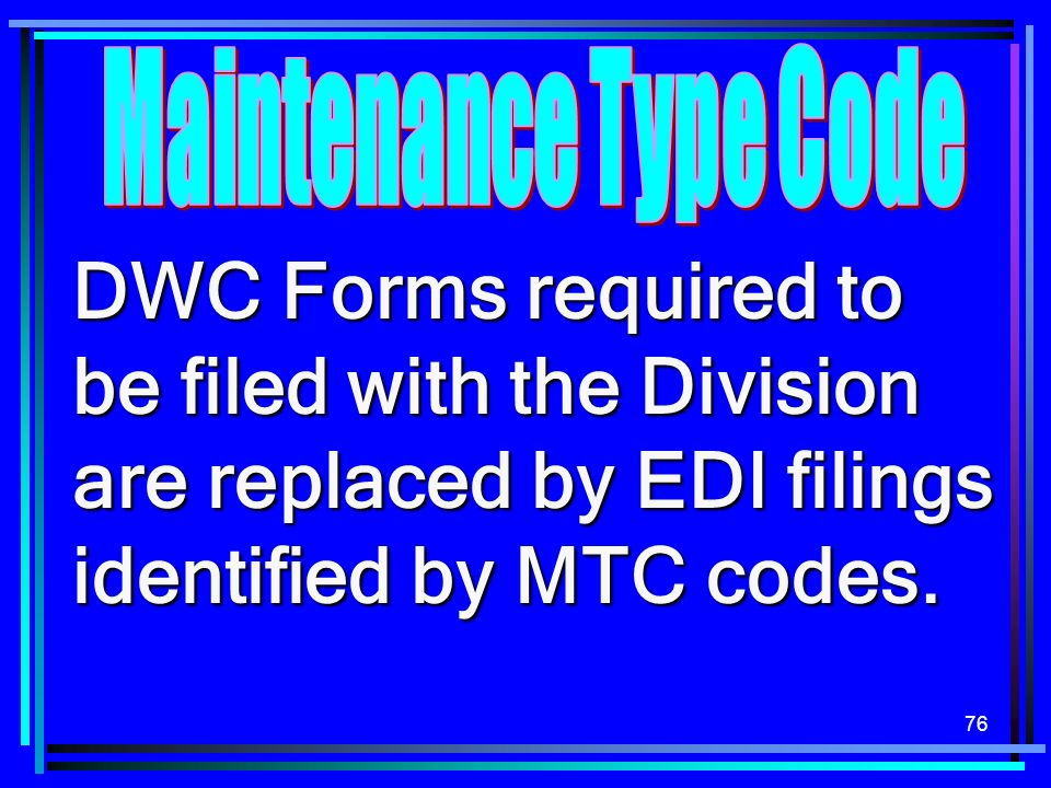 Maintenance Type CodeDWC Forms required to be filed with the Division are replaced by EDI filings identified by MTC codes.