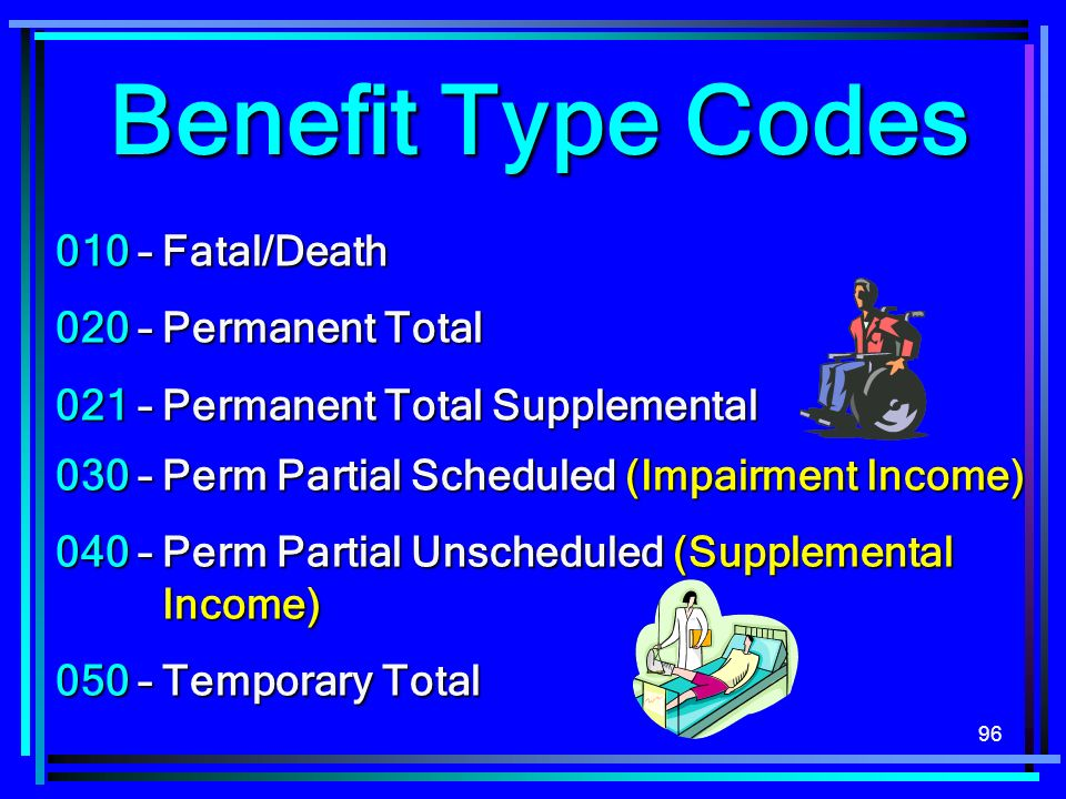 Benefit Type Codes 010 – Fatal/Death 020 – Permanent Total