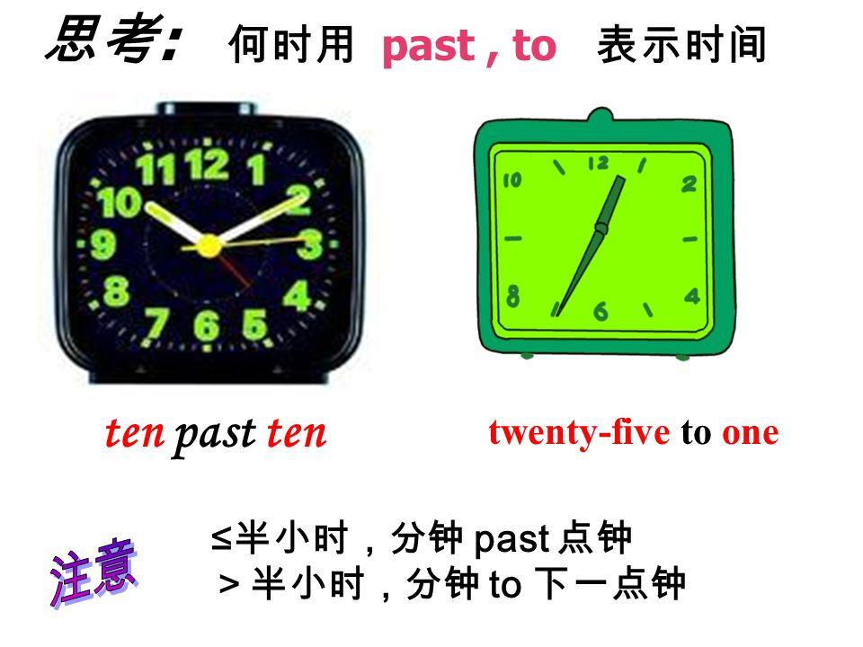 ten past ten 注意 twenty-five to one ≤半小时,分钟 past 点钟 >半小时,分钟 to 下一点钟