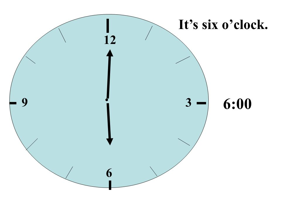 It's six o'clock. 12 9 3 6:00 6