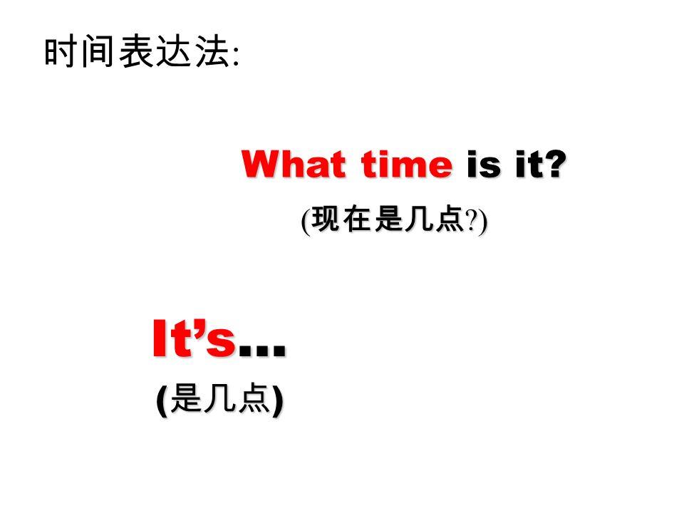 what time 时间表达法: What time is it (现在是几点 ) It's... (是几点)