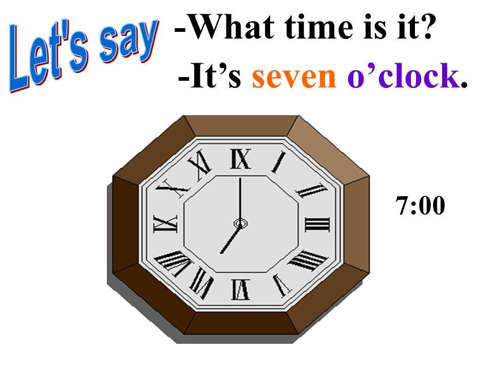 -What time is it Let s say -It's seven o'clock. 7:00