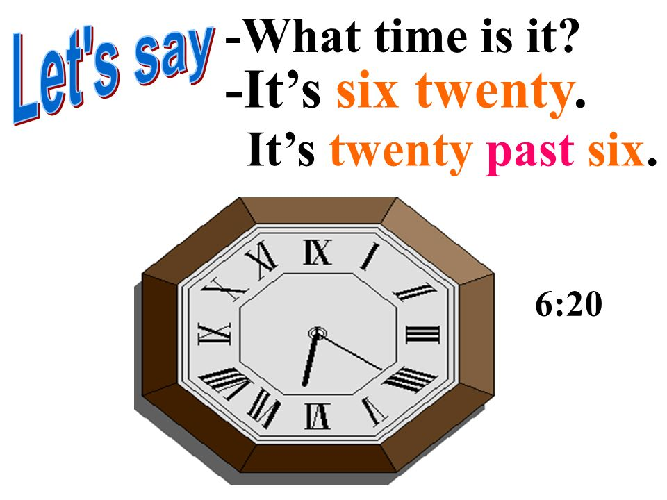 -It's six twenty. -What time is it It's twenty past six. Let s say