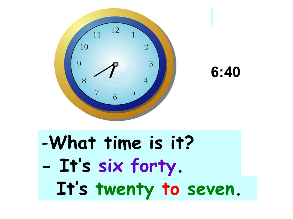 6:40 What time is it - It's six forty. It's twenty to seven.