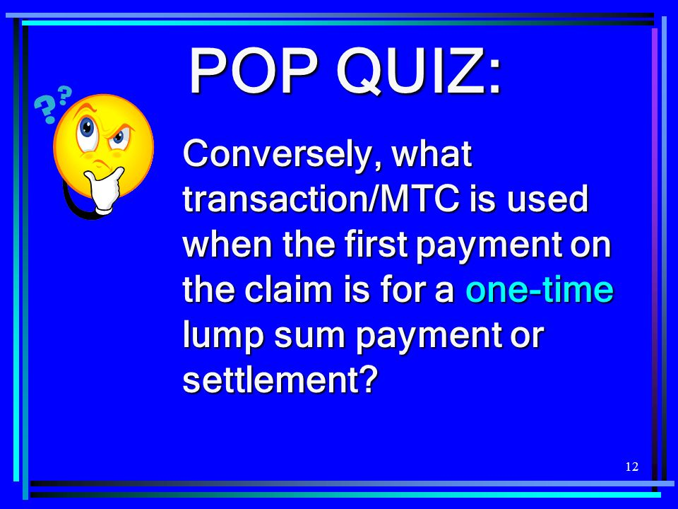 POP QUIZ: Conversely, what transaction/MTC is used when the first payment on the claim is for a one-time lump sum payment or settlement