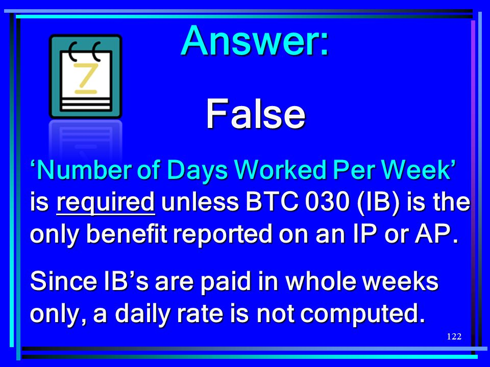 Answer: False. 'Number of Days Worked Per Week' is required unless BTC 030 (IB) is the only benefit reported on an IP or AP.