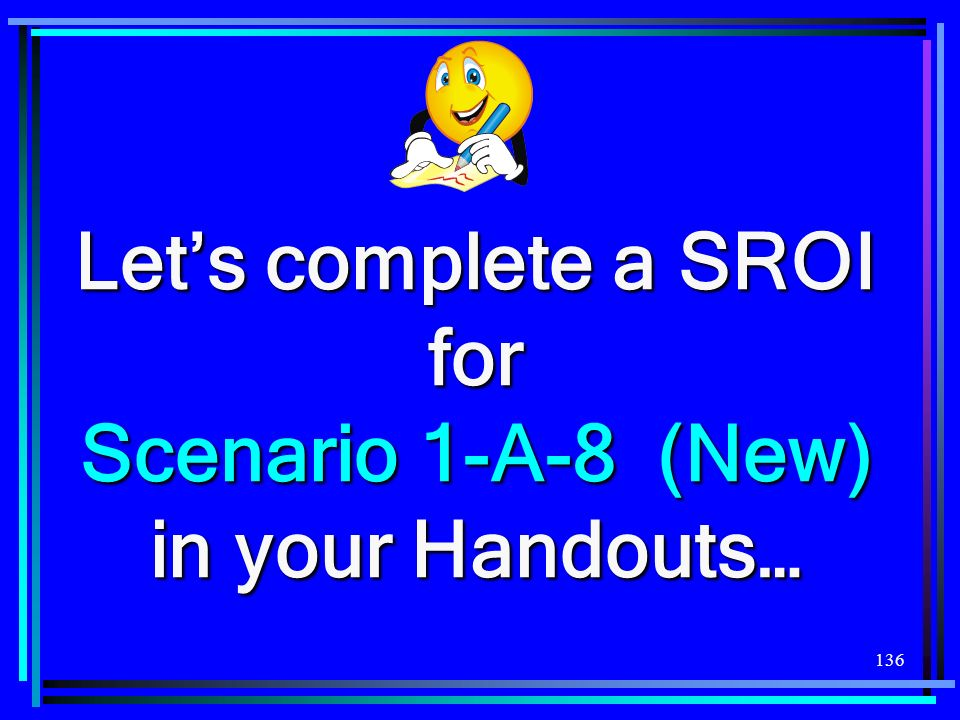 Let's complete a SROI for Scenario 1-A-8 (New) in your Handouts…