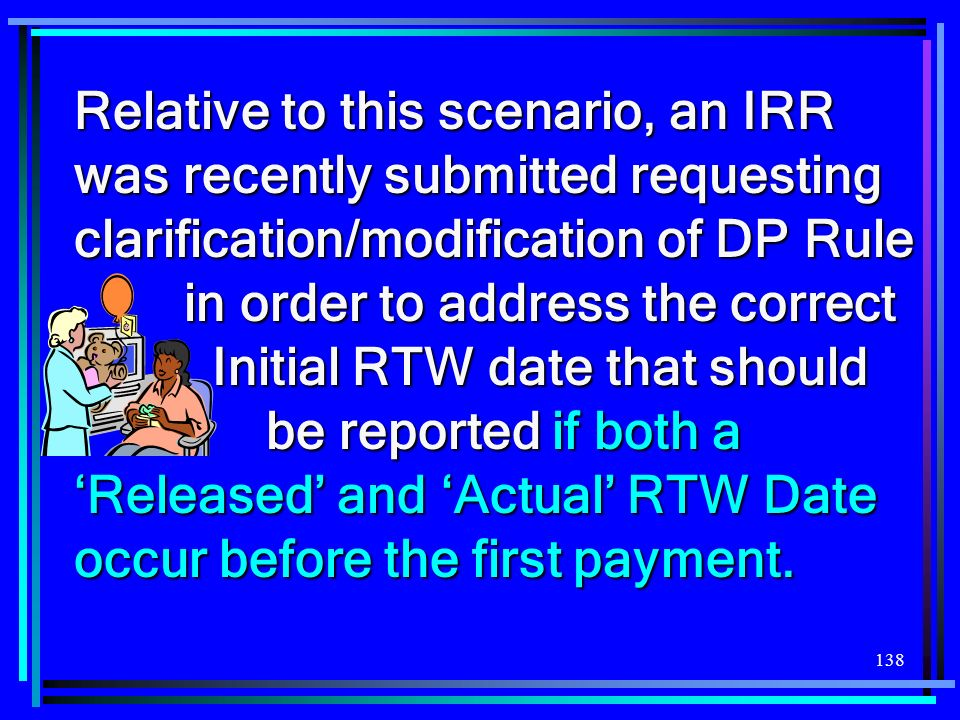 Relative to this scenario, an IRR was recently submitted requesting clarification/modification of DP Rule in order to address the correct Initial RTW date that should be reported if both a 'Released' and 'Actual' RTW Date occur before the first payment.