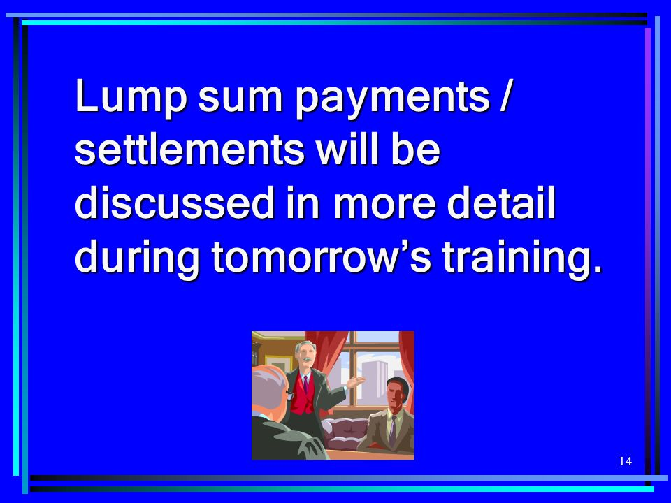 Lump sum payments / settlements will be discussed in more detail during tomorrow's training.