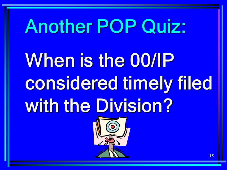 Another POP Quiz: When is the 00/IP considered timely filed with the Division