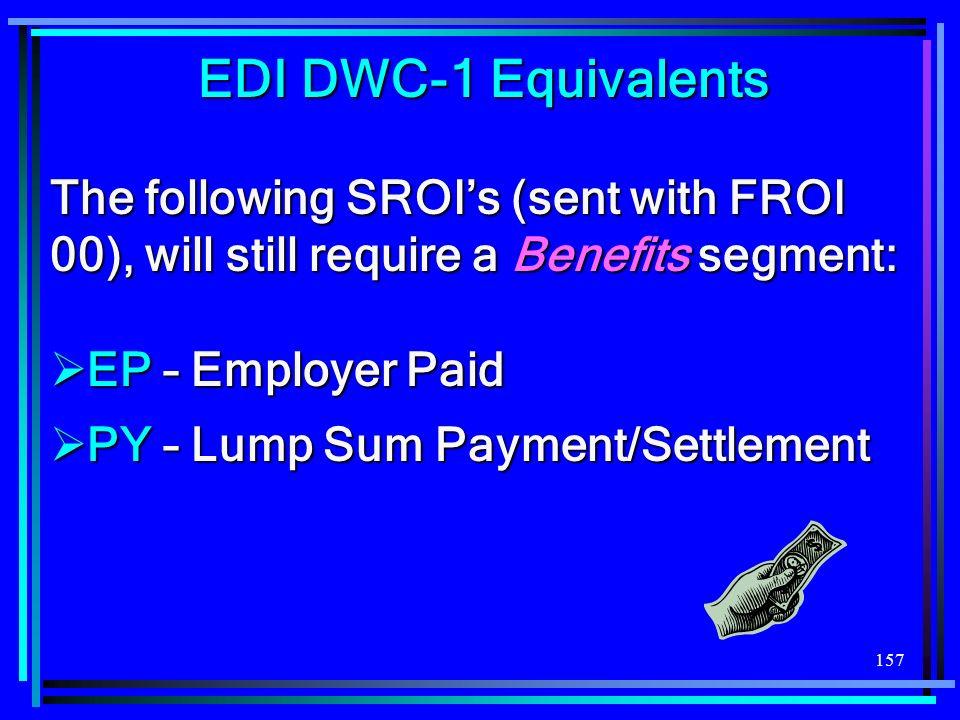 EDI DWC-1 Equivalents The following SROI's (sent with FROI 00), will still require a Benefits segment: