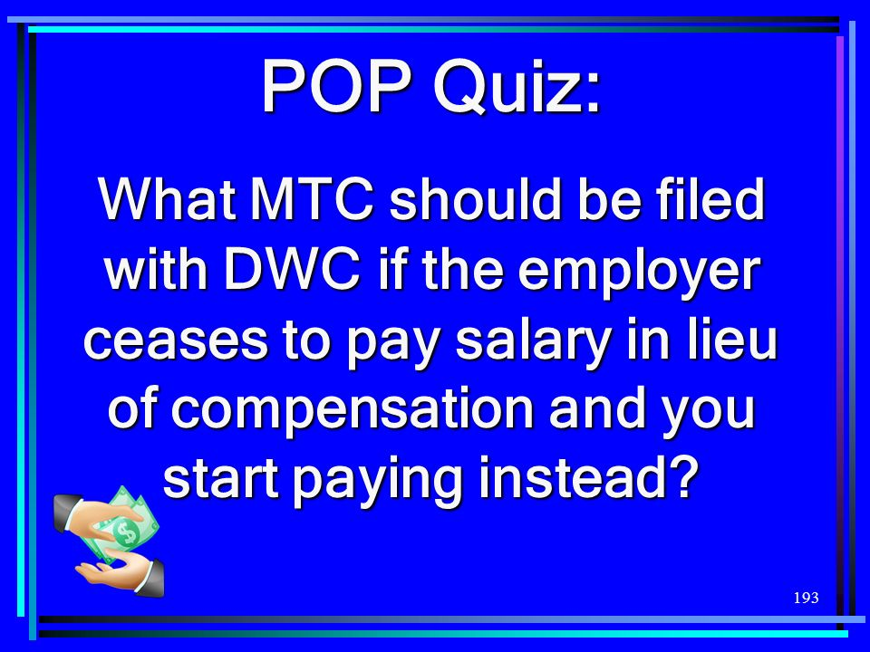 POP Quiz: What MTC should be filed with DWC if the employer ceases to pay salary in lieu of compensation and you start paying instead