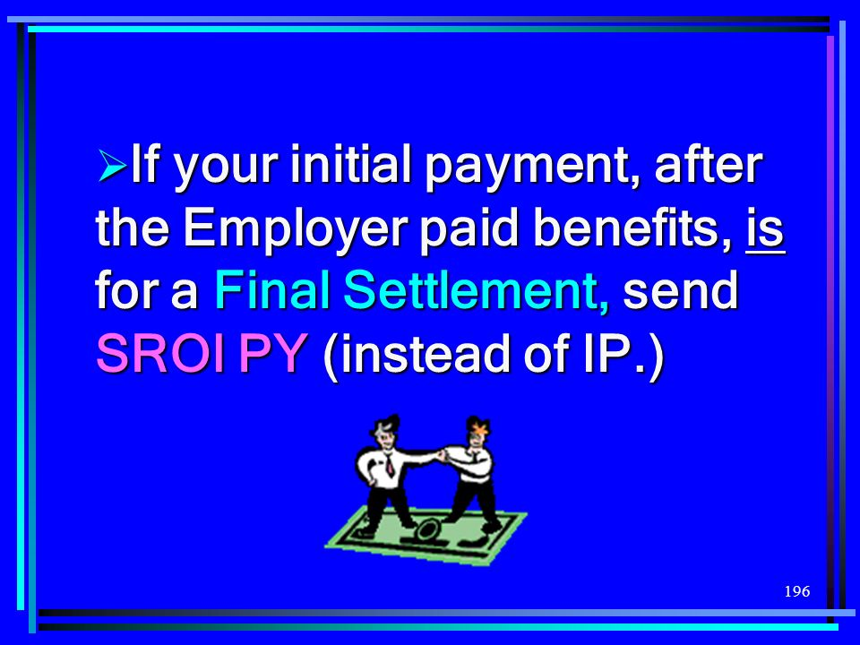If your initial payment, after the Employer paid benefits, is for a Final Settlement, send SROI PY (instead of IP.)