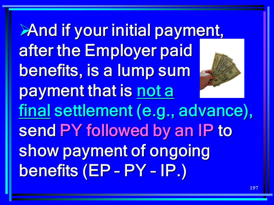 And if your initial payment, after the Employer paid benefits, is a lump sum payment that is not a final settlement (e.g., advance), send PY followed by an IP to show payment of ongoing benefits (EP – PY – IP.)