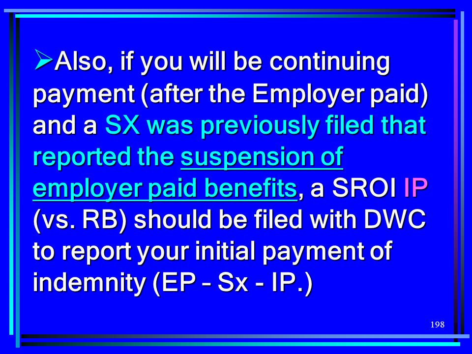 Also, if you will be continuing payment (after the Employer paid) and a SX was previously filed that reported the suspension of employer paid benefits, a SROI IP (vs.