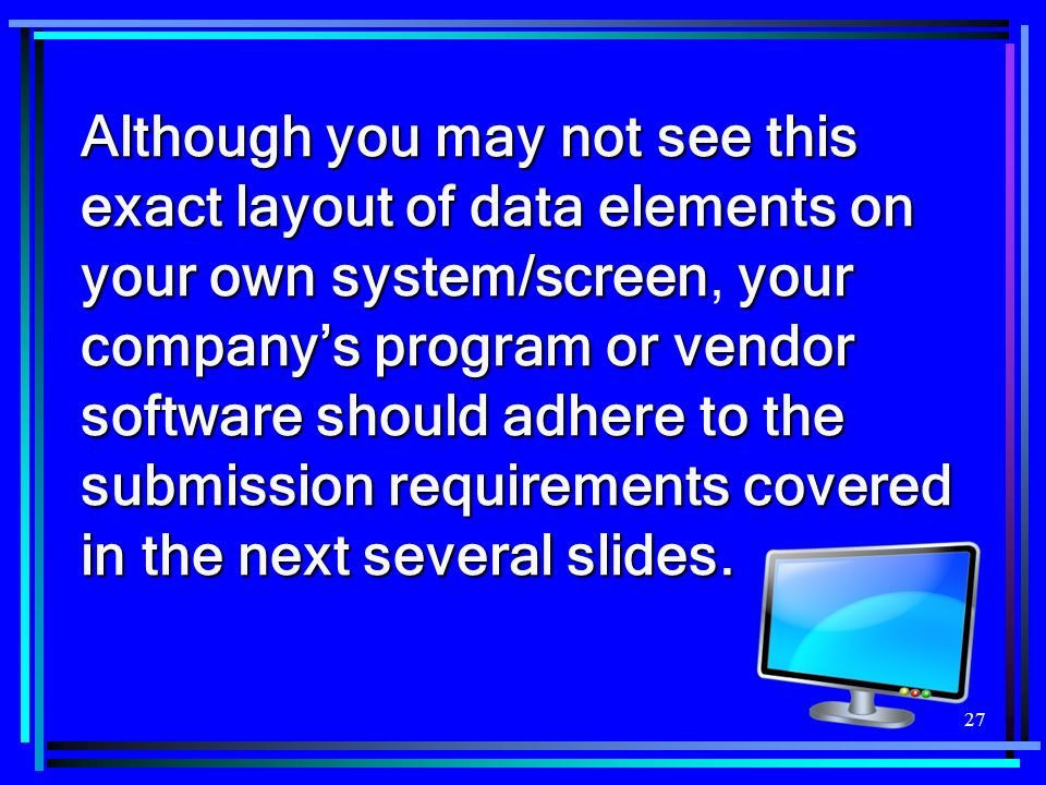 Although you may not see this exact layout of data elements on your own system/screen, your company's program or vendor software should adhere to the submission requirements covered in the next several slides.