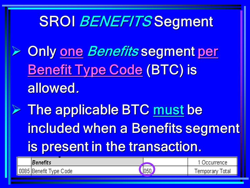 SROI BENEFITS Segment Only one Benefits segment per Benefit Type Code (BTC) is allowed.