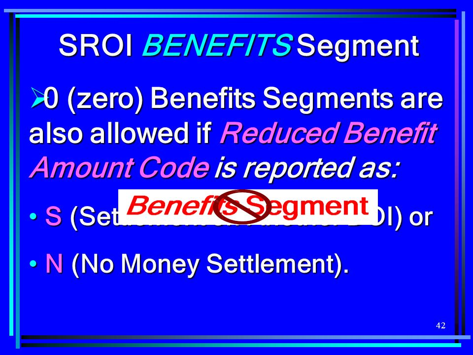 SROI BENEFITS Segment 0 (zero) Benefits Segments are also allowed if Reduced Benefit Amount Code is reported as: