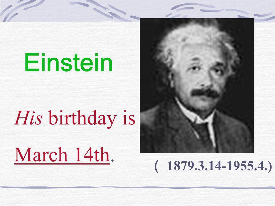Einstein His birthday is March 14th. ( 1879.3.14-1955.4.)