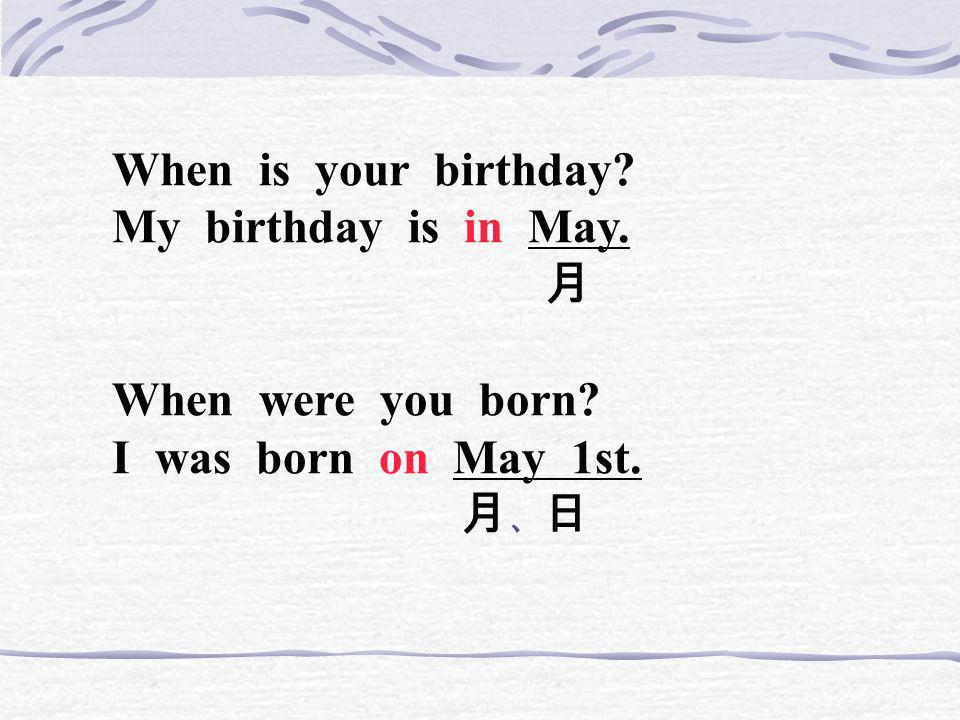When is your birthday My birthday is in May. 月. When were you born I was born on May 1st.