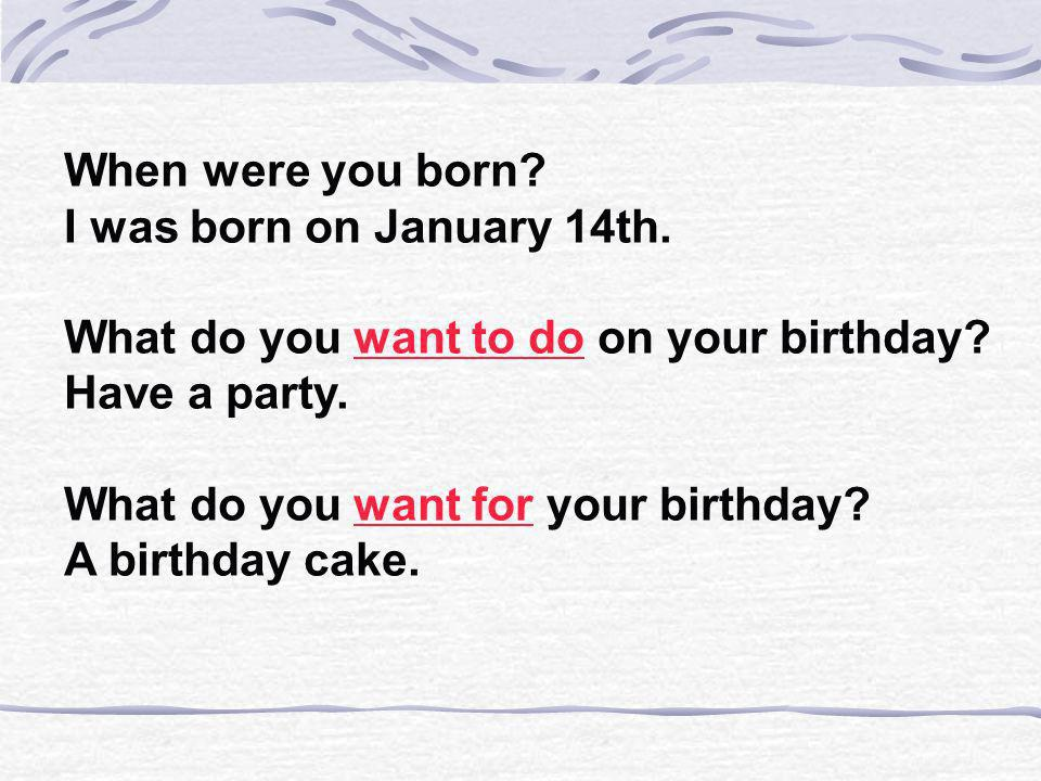 When were you born I was born on January 14th. What do you want to do on your birthday Have a party.