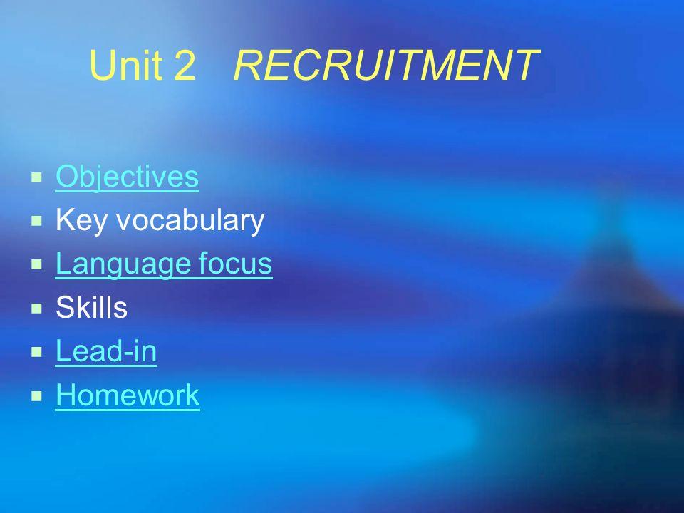 Unit 2 RECRUITMENT Objectives Key vocabulary Language focus Skills