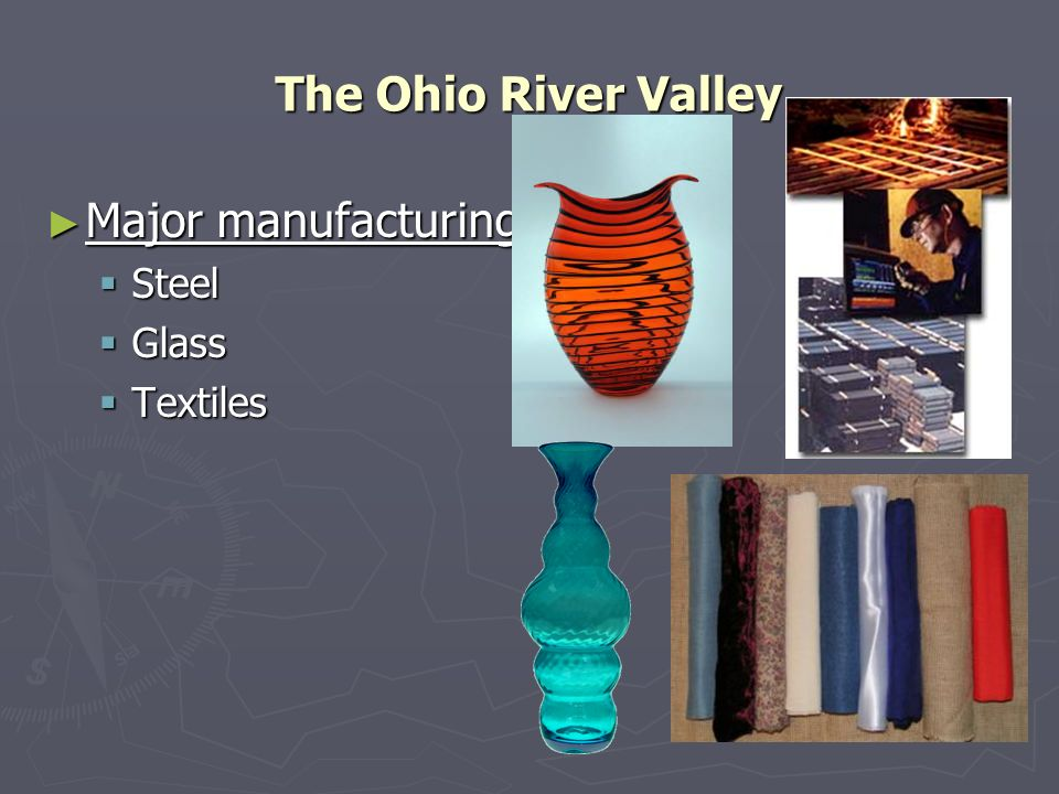 The Ohio River Valley Major manufacturing: Steel Glass Textiles