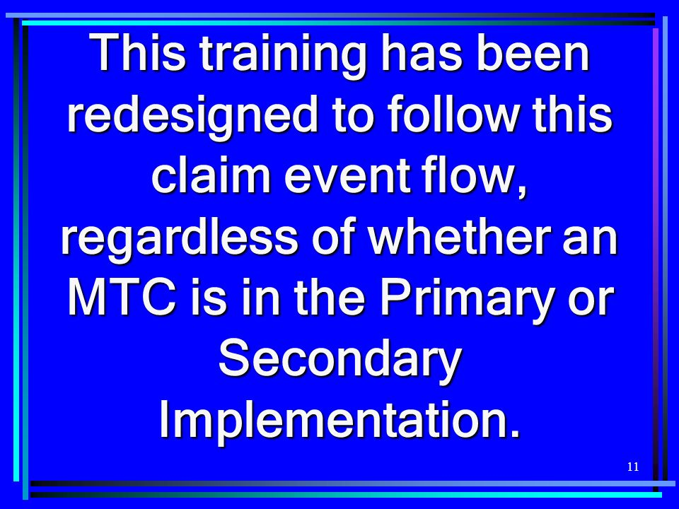 This training has been redesigned to follow this claim event flow, regardless of whether an MTC is in the Primary or Secondary Implementation.