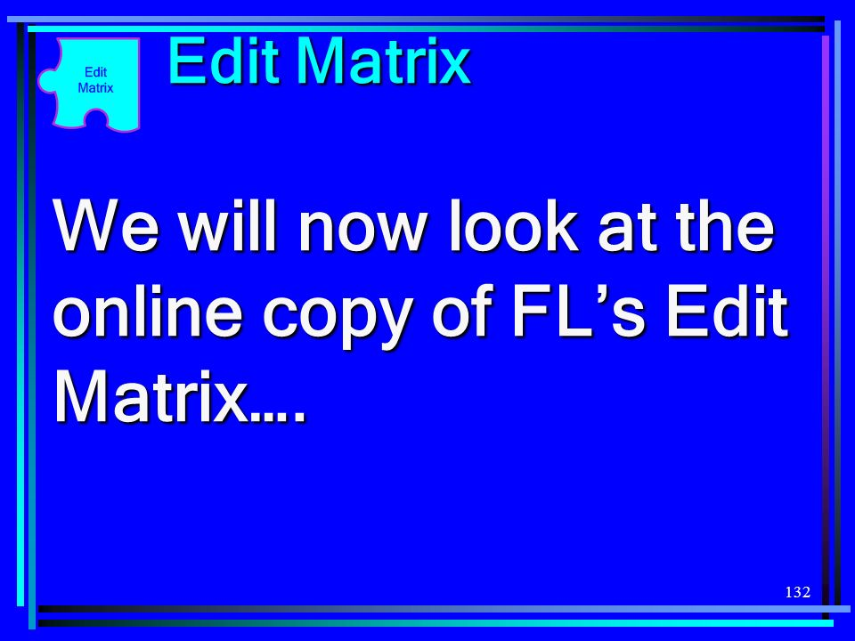 We will now look at the online copy of FL's Edit Matrix….