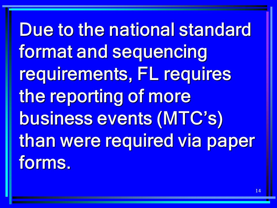 Due to the national standard format and sequencing requirements, FL requires the reporting of more business events (MTC's) than were required via paper forms.