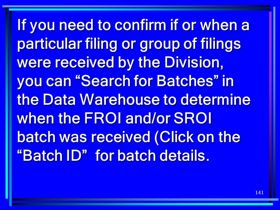If you need to confirm if or when a particular filing or group of filings were received by the Division, you can Search for Batches in the Data Warehouse to determine when the FROI and/or SROI batch was received (Click on the Batch ID for batch details.