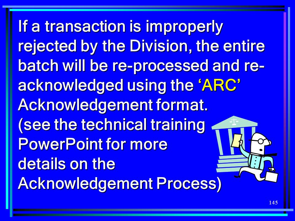 If a transaction is improperly rejected by the Division, the entire batch will be re-processed and re-acknowledged using the 'ARC' Acknowledgement format.