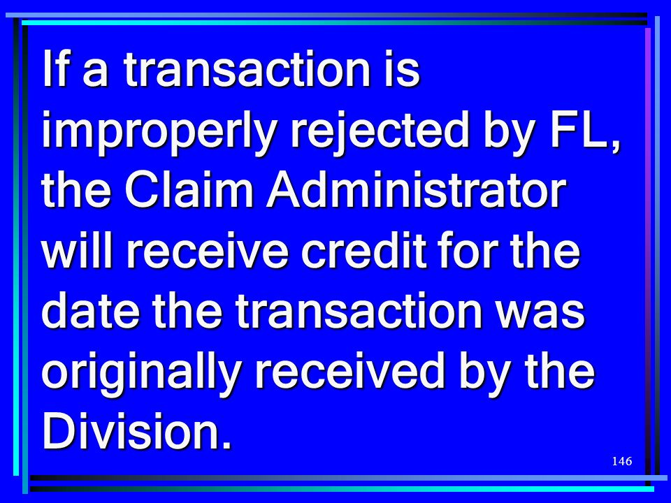 If a transaction is improperly rejected by FL, the Claim Administrator will receive credit for the date the transaction was originally received by the Division.
