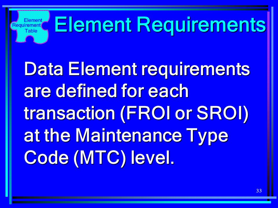 Element Requirements Data Element requirements are defined for each transaction (FROI or SROI) at the Maintenance Type Code (MTC) level.