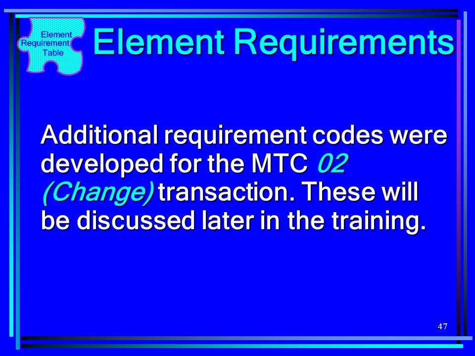 Element Requirements Additional requirement codes were developed for the MTC 02 (Change) transaction.