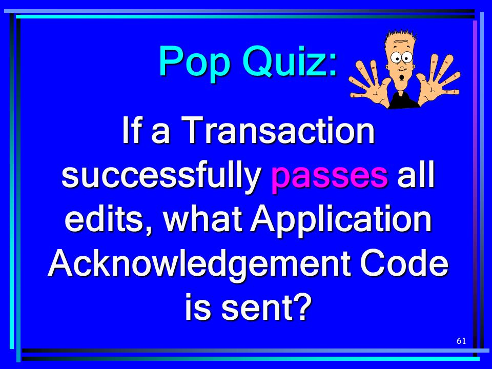 Pop Quiz: If a Transaction successfully passes all edits, what Application Acknowledgement Code is sent