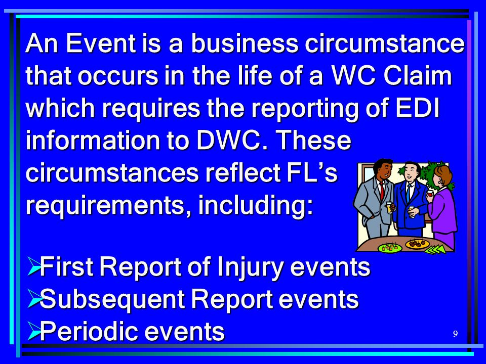 An Event is a business circumstance that occurs in the life of a WC Claim which requires the reporting of EDI information to DWC. These circumstances reflect FL's requirements, including:
