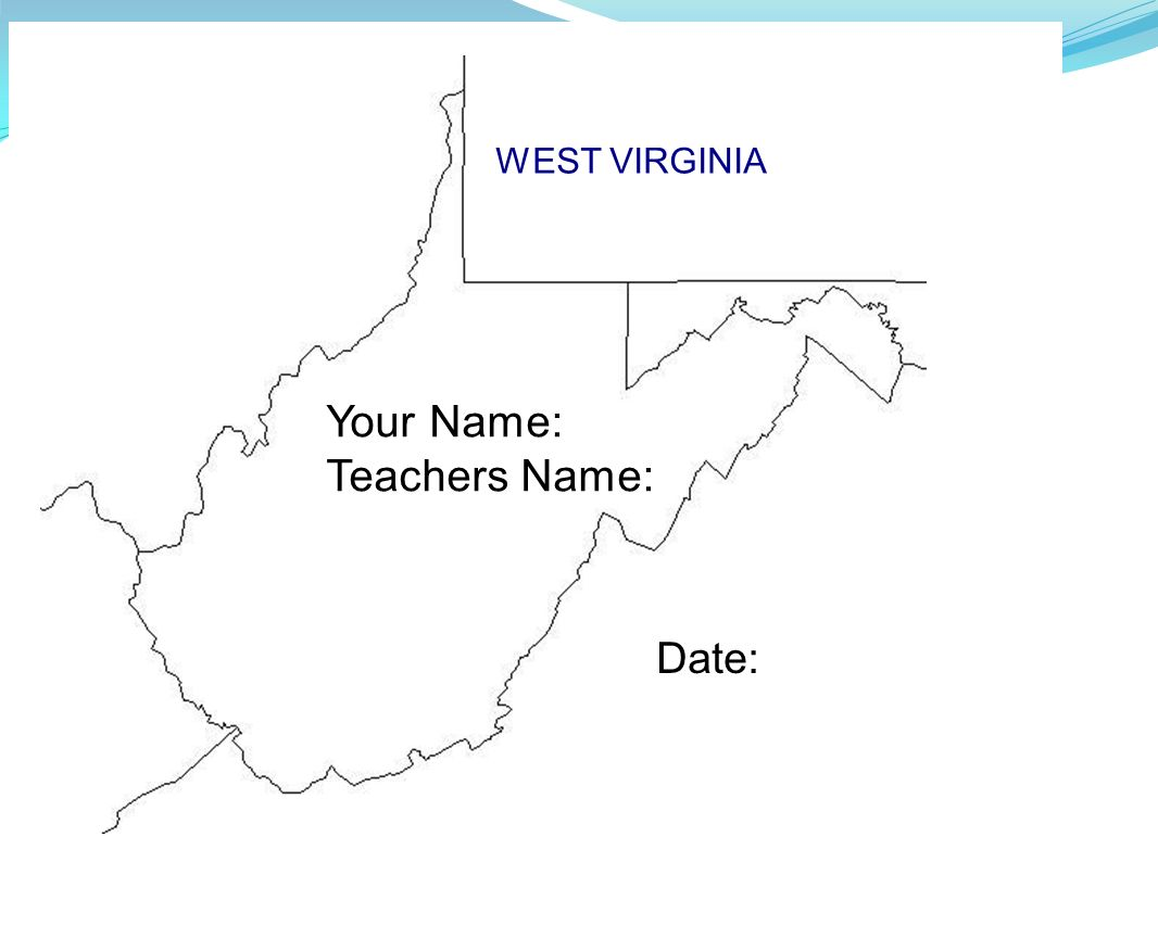 WEST VIRGINIA Your Name: Teachers Name: Date: