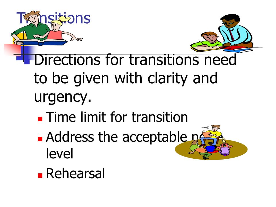 Directions for transitions need to be given with clarity and urgency.