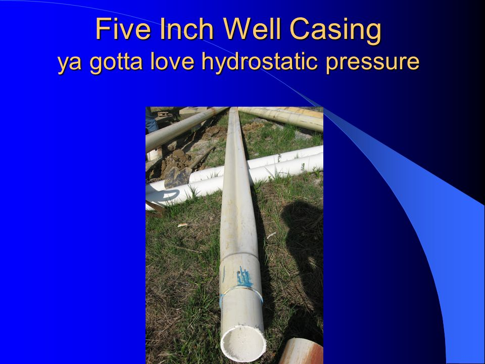 Five Inch Well Casing ya gotta love hydrostatic pressure