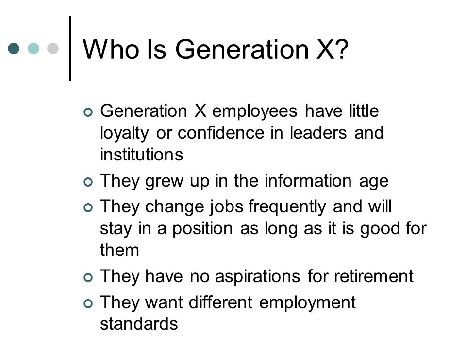 Who Is Generation X Generation X employees have little loyalty or confidence in leaders and institutions.