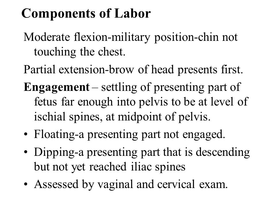 Components of Labor Moderate flexion-military position-chin not touching the chest. Partial extension-brow of head presents first.
