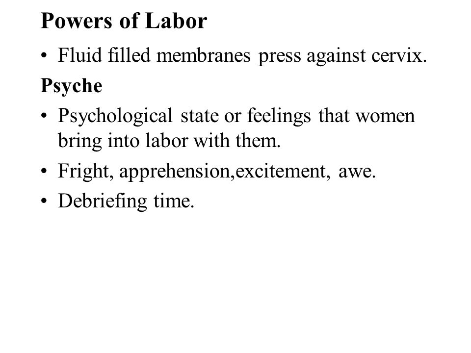 Powers of Labor Fluid filled membranes press against cervix. Psyche