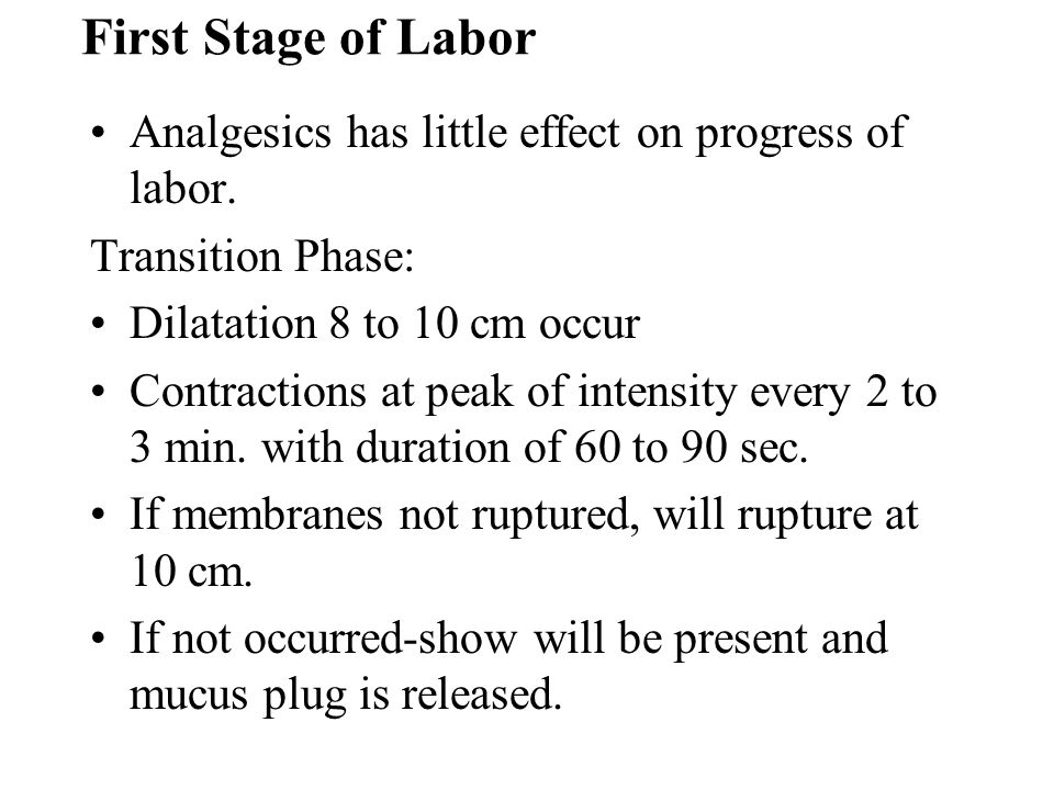 First Stage of Labor Analgesics has little effect on progress of labor. Transition Phase: Dilatation 8 to 10 cm occur.