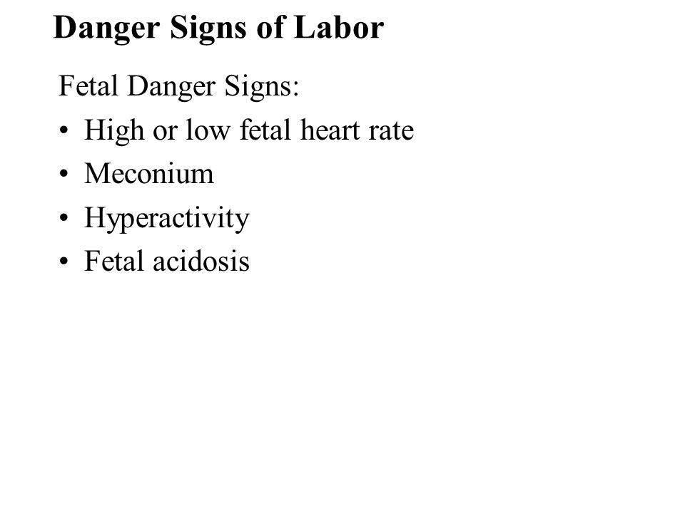 Danger Signs of Labor Fetal Danger Signs: High or low fetal heart rate