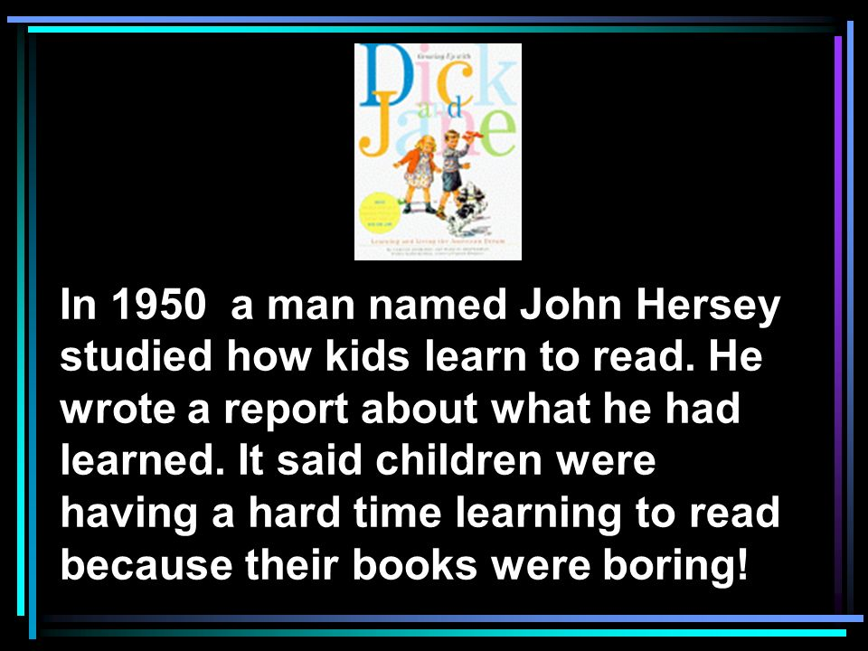 In 1950 a man named John Hersey studied how kids learn to read