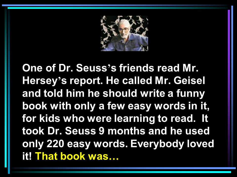 One of Dr. Seuss's friends read Mr. Hersey's report. He called Mr