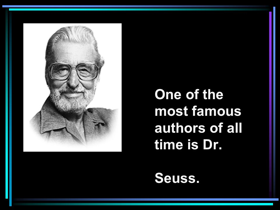 One of the most famous authors of all time is Dr. Seuss.